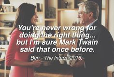 You're never wrong for doing the right thing..but I'm sure Mark Twain said that once before - Ben, The Intern (2015)