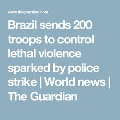 Brazil sends 200 troops to control lethal violence sparked by police strike | World news | The Guardian