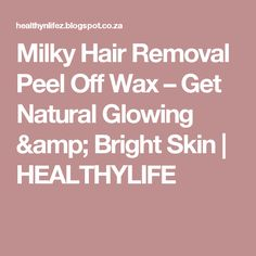 Milky Hair Removal Peel Off Wax – Get Natural Glowing & Bright Skin   HEALTHYLIFE