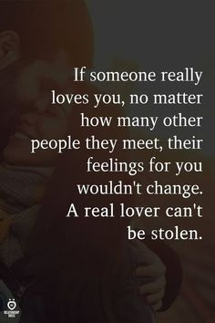 If someone really loves you, no matter how many other people they meet, their feelings for you wouldn't change. A real lover can't be stolen. Soulmate Love Quotes, True Love Quotes, Love Quotes For Him, Quotes To Live By, True Love Facts, Infj, Worth It, Really Love You, Real Love
