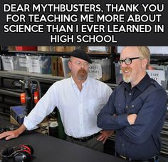 Only thing against that statement (but not them) is I had a great physics teacher who would find any reason to let us watch Mythbusters in class, and that was in high school. That was the only high school science class I remember anything from