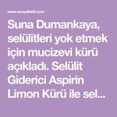 Suna Dumankaya, selülitleri yok etmek için mucizevi kürü açıkladı. Selülit Giderici Aspirin Limon Kürü ile selülitlerinizden kolayca kurtulabilirsiniz.