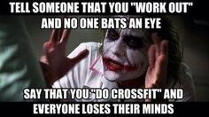 Lol true. CrossFitters are the vegans of the fitness world. We never shut up about it and everyone has an opinion about what we do even if they have no experience with it.