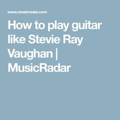 How to play guitar like Stevie Ray Vaughan | MusicRadar