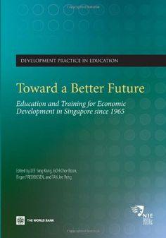 Toward a Better Future: Education and Training for Economic Development in Singapore Since 1965