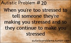 Autistic Problem Number 20: When you're too stressed to tell someone they're making you stressed and so they continue to make you stressed. …and you continue to not speak. Then they ask you why you're so quiet.