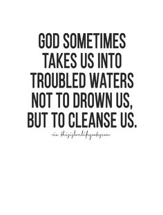 God sometimes takes us into troubled waters not to drown us, but to cleanse us.