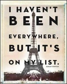 I haven't been everywhere, but it's on my list. ~Susan Sontag.