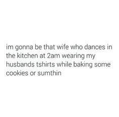 I'm gonna be that wife who dances in the kitchen at 2am wearing my husbands tshirt while baking some cookies or sumthin