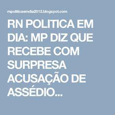 RN POLITICA EM DIA: MP DIZ QUE RECEBE COM SURPRESA ACUSAÇÃO DE ASSÉDIO...