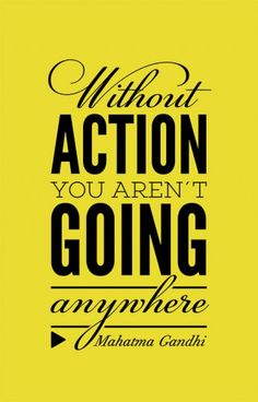 Without action you aren´t going anywhere.