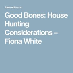 Good Bones: House Hunting Considerations – Fiona White