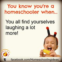 You know you're a homeschooler when you all find yourselves laughing a lot more! From www.homeschooling-ideas.com