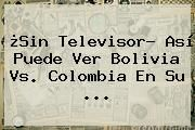 http://tecnoautos.com/wp-content/uploads/imagenes/tendencias/thumbs/sin-televisor-asi-puede-ver-bolivia-vs-colombia-en-su.jpg Partido Colombia Vs Bolivia. ¿Sin televisor? Así puede ver Bolivia vs. Colombia en su ..., Enlaces, Imágenes, Videos y Tweets - http://tecnoautos.com/actualidad/partido-colombia-vs-bolivia-sin-televisor-asi-puede-ver-bolivia-vs-colombia-en-su/