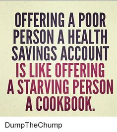 Memes, , and Persona: OFFERING A POOR  PERSONA HEALTH  SAVINGS ACCOUNT  IS LIKE OFFERING  A STARVING PERSON  A COOKBOOK DumpTheChump
