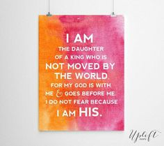 I am the daughter of a king who is not moved by the world. For my God is with me and goes before me. I do not fear because I am His.