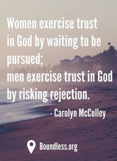 Women exercise trust in God by waiting to be pursued; men exercise trust in God by risking rejection. - Carolyn McCulley