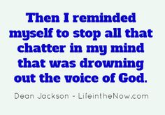 Then I reminded myself to stop all that chatter in my mind that was drowning out the voice of God.