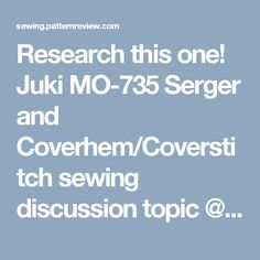 Research this one!   Juki MO-735 Serger and Coverhem/Coverstitch sewing discussion topic @ PatternReview.com