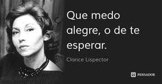 Que medo alegre, o de te esperar.... Frase de Clarice Lispector.