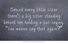 """Behind every little sister there's a big sister standing behind her holding a bat saying, 'You wanna say that again?'"" This is so true sister love ❤️ 👯‍♀️ Own Quotes, Quotes To Live By, Best Quotes, Funny Quotes, Life Quotes, Quotable Quotes, Funny Memes, Sibling Quotes, Family Quotes"