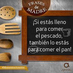 ¡Si estás lleno para comer el pescado, también lo estás para comer el pan! Frases de madre. #MomentosAmeztoi
