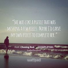 """She was like a puzzle that was missing a few pieces. Maybe I'd carve my own pieces to complete her."" - from Chasing Red ✔ (COMPLETED) (on Wattpad) https://www.wattpad.com/56852107?utm_source=ios&utm_medium=pinterest&utm_content=share_quote&wp_page=quote&wp_uname=HateSleepingAlone5&wp_originator=HYR6DDoxNWD%2FZXNBI5ETCY4xXSvTl2ZQXKugm8tSvH9xXrtCEIqxXzQBmCIkbHI1375AabnIhqdkdtC3DxBBrMMbibAyf4VhRyGq2q%2F1rI%2F%2FfI%2FaE717YwxetGxzrq3k #quote #wattpad"
