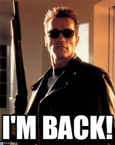 "Photo of a gun-weilding, sunglasses-clad Arnold Schwarzenegger from Terminator 2, captioned, ""I'M BACK!"""