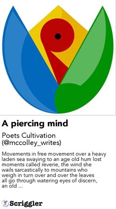 A piercing mind by Poets Cultivation (@mccolley_writes) https://scriggler.com/detailPost/story/113353 Movements in free movement over a heavy laden sea swaying to an age old hum lost moments called reverie, the wind she wails sarcastically to mountains who weigh in turn over and over the leaves all go through watering eyes of discern, an old ...