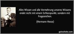 Alles Wissen und alle Vermehrung unseres Wissens endet nicht mit einem Schlusspunkt, sondern mit Fragezeichen. (Hermann Hesse)