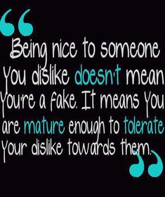 Maturity...~ Being nice to someone you dislike doesn't mean you're a fake. It means you are mature enough to tolerate your dislike towards them.