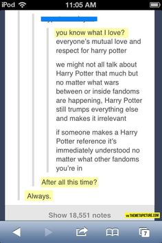 POTTERHEADS FOREVER! (Not only that, I've found that HP fans are the COOLEST when it comes to having intelligent discussions about all things HP, vs the crazy-a$$ screaming that goes on when someone disagrees w/ someone else in some of the other fan forums I've seen. Here? It's politely discussed and even if there's no agreement, it's okay to disagree! HP fans are the best!)