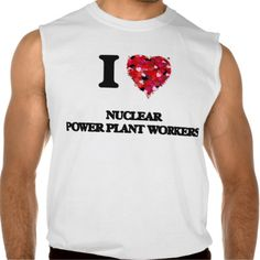 I love Nuclear Power Plant Workers Sleeveless Tee Tank Tops