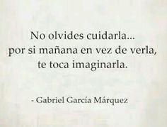 No olvides ciudarla, por si mañana en vez de verla, te toca imaginarla. Gabriel García Marques.