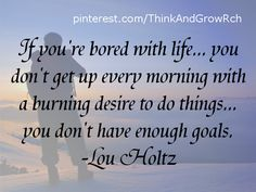 If you're bored with life... you don't get up every morning with a burning desire to do things... you don't have enough goals. ~Lou Holtz #quotes http://www.mindmovies.com/?16059