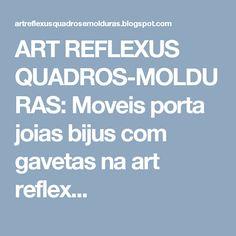 ART REFLEXUS QUADROS-MOLDURAS: Moveis porta joias bijus com gavetas na art reflex...