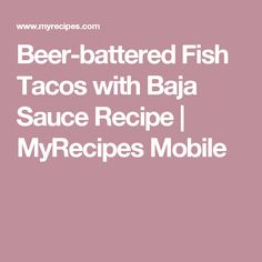 Beer-battered Fish Tacos with Baja Sauce Recipe | MyRecipes Mobile