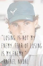 Losing is not my enemy  Fear of Losing is my enemy  *) Rafael Nadal