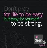 Don't pray for life to be easy…