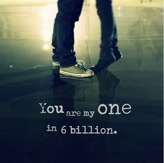 you are my one in 6 billion u have always will be i love you more than u know !!