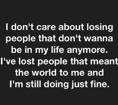 I don't care about losing people who don't want to be in my life anymore. I lost people who meant the world to me but I'm doing fine. Not afraid of losing people anymore Now Quotes, True Quotes, Great Quotes, Quotes To Live By, Motivational Quotes, Funny Quotes, Inspirational Quotes, Qoutes, People Quotes
