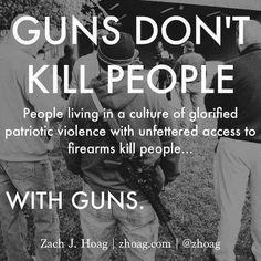 Guns don't kill people. People living in a culture of glorified patriotic violence with unfettered access to firearms kill people with guns.