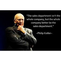 """""""The sales department isn't the whole company, but the whole company better be the #sales department."""" Philip Kotler #quote #business #customers"""