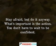 Stay afraid, but do it anyway. What's important is the action. You don't have to wait to be confident.