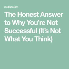 The Honest Answer to Why You're Not Successful (It's Not What You Think)