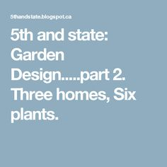5th and state: Garden Design.....part 2. Three homes, Six plants.