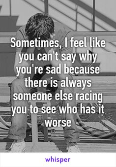 Sometimes, I feel like you can't say why you're sad because there is always someone else racing you to see who has it worse