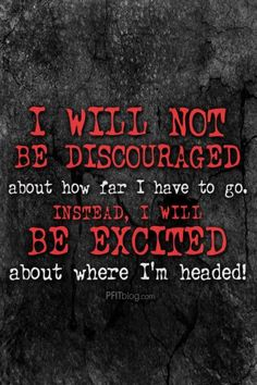 I will not be discouraged about how far I have to go. Instead I will be excited about where I'm headed!