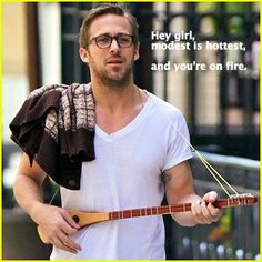 Oh yeah Ryan gosling agrees modest is hottest so it must be true
