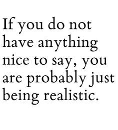 """""""If you do not have anything nice to say, you are probably just being realistic."""" - Unknown #quotes"""